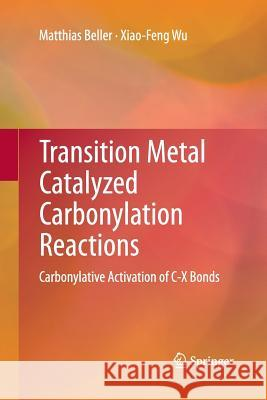 Transition Metal Catalyzed Carbonylation Reactions: Carbonylative Activation of C-X Bonds Matthias Beller Xiao-Feng Wu 9783642429170