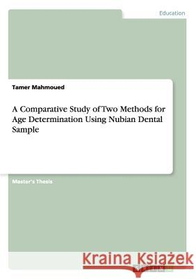 A Comparative Study of Two Methods for Age Determination Using Nubian Dental Sample Tamer Mahmoued   9783656326793