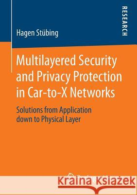 Multilayered Security and Privacy Protection in Car-To-X Networks: Solutions from Application Down to Physical Layer Hagen Stubing 9783658025304