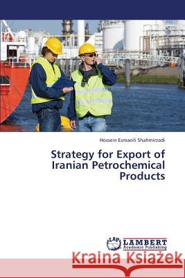 Strategy for Export of Iranian Petrochemical Products Esmaeili Shahmirzadi Hossein 9783659321429