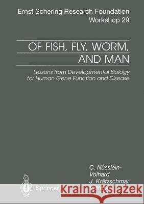 Of Fish, Fly, Worm, and Man: Lessons from Developmental Biology for Human Gene Function and Disease C. Nusslein-Volhard J. Kratzschmar 9783662042663