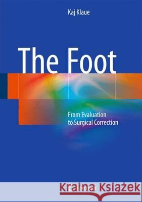 The Foot : From Evaluation to Surgical Correction Kaj Klaue 9783662476963