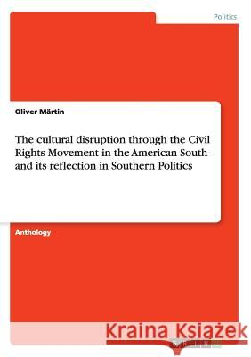 The cultural disruption through the Civil Rights Movement in the American South and its reflection in Southern Politics Oliver Martin 9783668063716 Grin Verlag