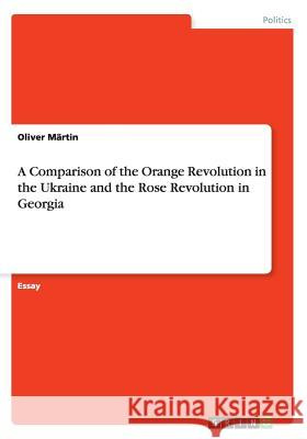 A Comparison of the Orange Revolution in the Ukraine and the Rose Revolution in Georgia Oliver Martin 9783668069138 Grin Verlag