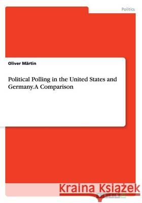 Political Polling in the United States and Germany. a Comparison Oliver Martin 9783668073296 Grin Verlag