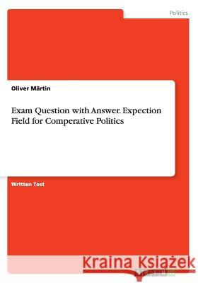 Exam Question with Answer. Expection Field for Comperative Politics Oliver Martin 9783668075290 Grin Verlag
