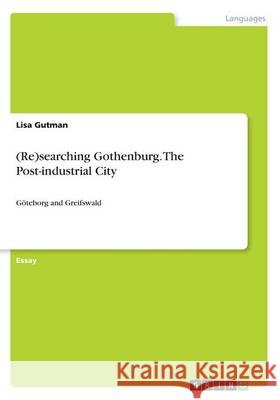 (Re)searching Gothenburg. The Post-industrial City : Göteborg and Greifswald Lisa Gutman 9783668367043