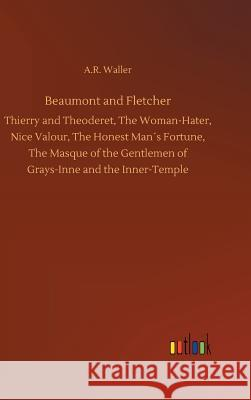 Beaumont and Fletcher : Thierry and Theoderet, The Woman-Hater, Nice Valour, The Honest Man s Fortune, The Masque of the Gentlemen of Grays-Inne and the Inner-Temple A R Waller   9783732640782 Outlook Verlag
