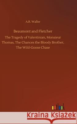 Beaumont and Fletcher : The Tragedy of Valentinian, Monsieur Thomas, The Chances the Bloody Brother, The Wild-Goose Chase A R Waller   9783732640805 Outlook Verlag