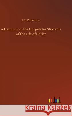 A Harmony of the Gospels for Students of the Life of Christ A T Robertson   9783732676569 Outlook Verlag