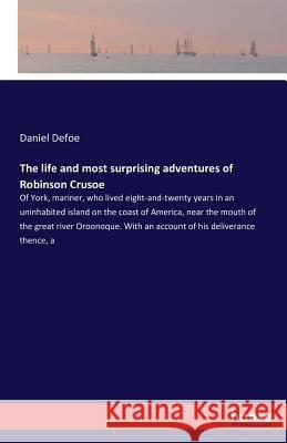 The life and most surprising adventures of Robinson Crusoe : Of York, mariner, who lived eight-and-twenty years in an uninhabited island on the coast of America, near the mouth of the great river Oroo Daniel Defoe 9783742808769