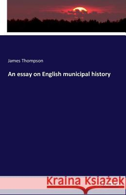 An Essay on English Municipal History James Thompson 9783742843517