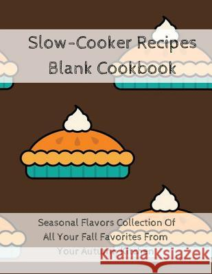 Slow-Cooker Recipes Blank Cookbook: Seasonal Flavors Collection of All Your Fall Favorites from Your Autumn Kitchen Ginger Wood 9783743996816