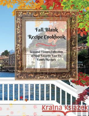 Fall Blank Recipe Cookbook: Seasonal Flavors Collection of Your Favorite Fast Fix Family Recipes Ginger Wood 9783743996977