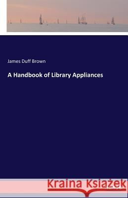 A Handbook of Library Appliances James Duff Brown   9783744645515