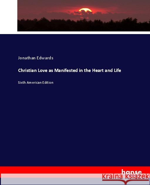 Christian Love as Manifested in the Heart and Life : Sixth American Edition Edwards, Jonathan 9783744728409