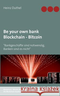 Be Your Own Bank - Blockchain - Bitcoin Heinz Duthel 9783744886451 Books on Demand