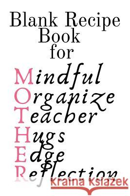 Blank Recipe Book For Mother: Mindful, Organize, Teacher, Hugs, Edge, Reflection = Mother Blank Cookbook To Write In Her Favorite Southern, Wester, Ginger Wood 9783748280934