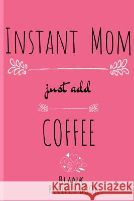 Instant Mom, Just Add Coffee Blank Recipe Book: Blank Cookbook To Write In Her Favorite Starters, Main Dishes, Desserts, Pies & Cake Recipes & Ingredi Ginger Wood 9783748281924