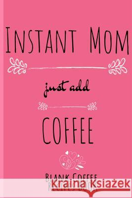 Instant Mom, Just Add Coffee Blank Coffee Recipe Book: Blank Cookbook To Write In Her Favorite Latte, Cappucino, Espresso, Frappuccino, Chai, Tea Reci Ginger Wood 9783748281986