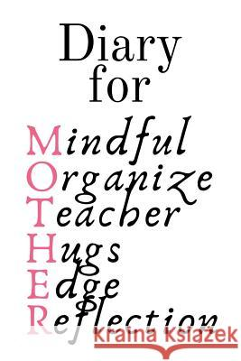 Diary For Mother: Mindful, Organize, Teacher, Hugs, Edge, Reflection Motivation = Mother - Cute Motivational & Inspirational Baby Shower Jennifer Wellington 9783748282143