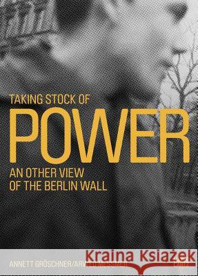 Taking Stock of Power: An Other View of the Berlin Wall Arwed Messmer 9783775740951