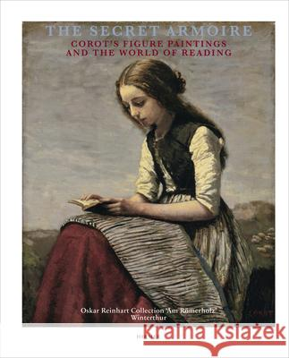The Secret Armoire: Corot's Figure Paintings and the World of Reading Mariantonia Reinhard-Felice 9783777438412