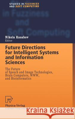 Future Directions for Intelligent Systems and Information Sciences: The Future of Speech and Image Technologies, Brain Computers, Www, and Bioinformat Nikola Kasabov N. Kasabov Nikola Kasabov 9783790812763