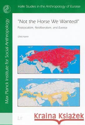 Not the Horse We Wanted!: Postsocialism, Neoliberalism, and Eurasia Chris Hann 9783825880507