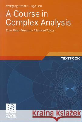 A Course in Complex Analysis: From Basic Results to Advanced Topics Wolfgang Fischer 9783834815767
