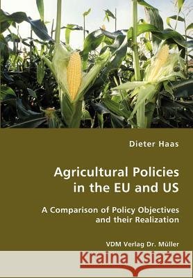 Agricultural Policies in the Eu and Us- A Comparison of Policy Objectives and Their Realization Dieter Haas 9783836411264