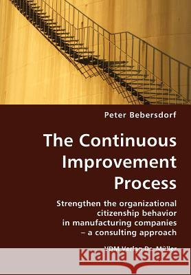 The Continuous Improvement Process: Strengthen the Organizational Citizenship Behavior in Manufacturing Companies - A Consulting Approach Peter Bebersdorf 9783836413565