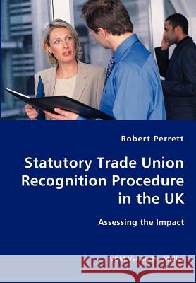 Statutory Trade Union Recognition Procedure in the UK- Assessing the Impact Robert Perrett 9783836415279