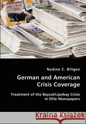 German and American Crisis Coverage- Treatment of the Baycol/Lipbay Crisis in Elite Newspapers Nadine C. Billgen 9783836418225