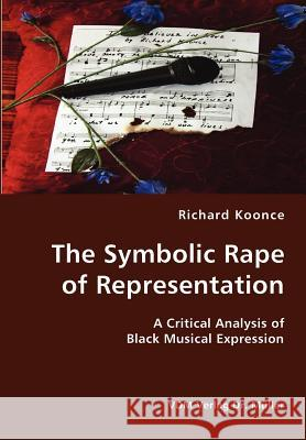The Symbolic Rape of Representation- A Critical Analysis of Black Musical Expression Richard Koonce 9783836419024