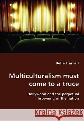 Multiculturalism Must Come to a Truce- Hollywood and the Perpetual Browning of the Nation Belle Harrell 9783836422871 VDM Verlag