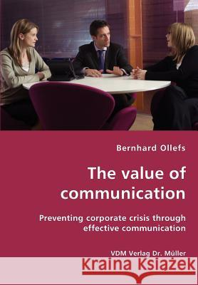 The value of communication - Preventing corporate crisis through effective communication Bernhard Ollefs 9783836425452