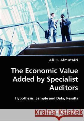 The Economic Value Added by Specialist Auditors- Hypothesis, Sample and Data, Results Ali R. Almutairi 9783836426770