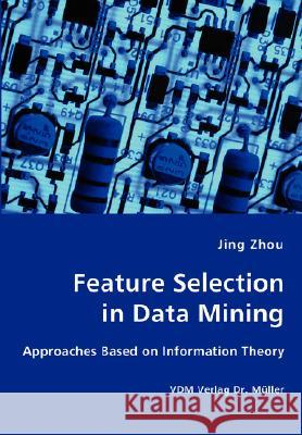 Feature Selection in Data Mining - Approaches Based on Information Theory Jing Zhou 9783836427111