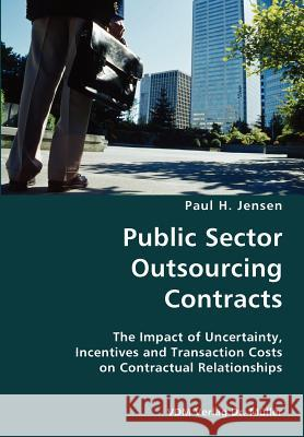 Public Sector Outsourcing Contracts- The Impact of Uncertainty, Incentives and Transaction Costs on Contractual Relationships Paul H. Jensen 9783836428644