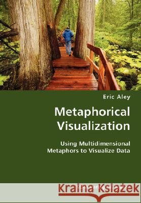 Metaphorical Visualization- Using Multidimensional Metaphors to Visualize Data Eric Aley 9783836428781