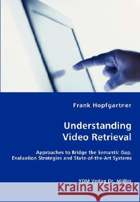 Unterstanding Video Retrieval- Approaches to Bridge the Semantic Gap, Evaluation Strategies and State-Of-The-Art Systems Frank Hopfgartner 9783836432481
