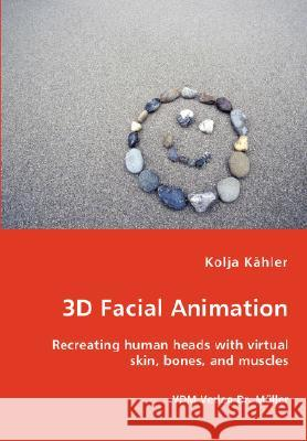 3D Facial Animation- Recreating Human Heads with Virtual Skin, Bones, and Muscles Kolja Khler 9783836444804