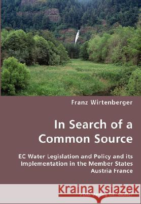 In Search of a Common Source- EC Water Legislation and Policy and Its Implementation in the Member States Austria France Franz Wirtenberger 9783836445559
