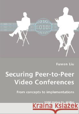 Securing Peer-To-Peer Video Conferences - From Concepts to Implementations Fuwen Liu 9783836452823