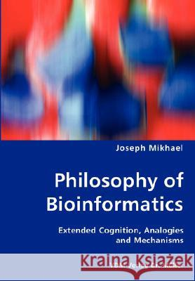 Philosophy of Bioinformatics - Extended Cognition, Analogies and Mechanisms Joseph Mikhael 9783836453745