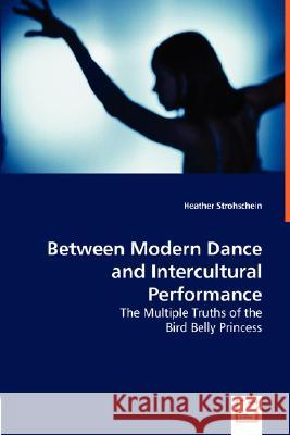 Between Modern Dance and Intercultural Performance Heather Strohschein 9783836478083