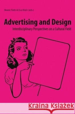 Advertising and Design: Interdisciplinary Perspectives on a Cultural Field Beate Flath 9783837623482