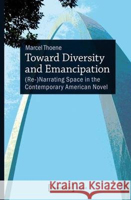 Toward Diversity and Emancipation : (Re-)Narrating Space in the Contemporary American Novel Marcel Thoene 9783837635089