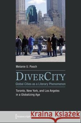 DiverCity - Global Cities as a Literary Phenomenon : Toronto, New York, and Los Angeles in a Globalizing Age Melanie U. Pooch 9783837635416